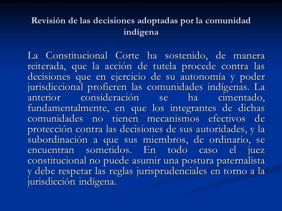 Revisión de las decisiones adoptadas por la comunidad indígena La Constitucional Corte ha sostenido, de manera reiterada, que la acción de tutela proc