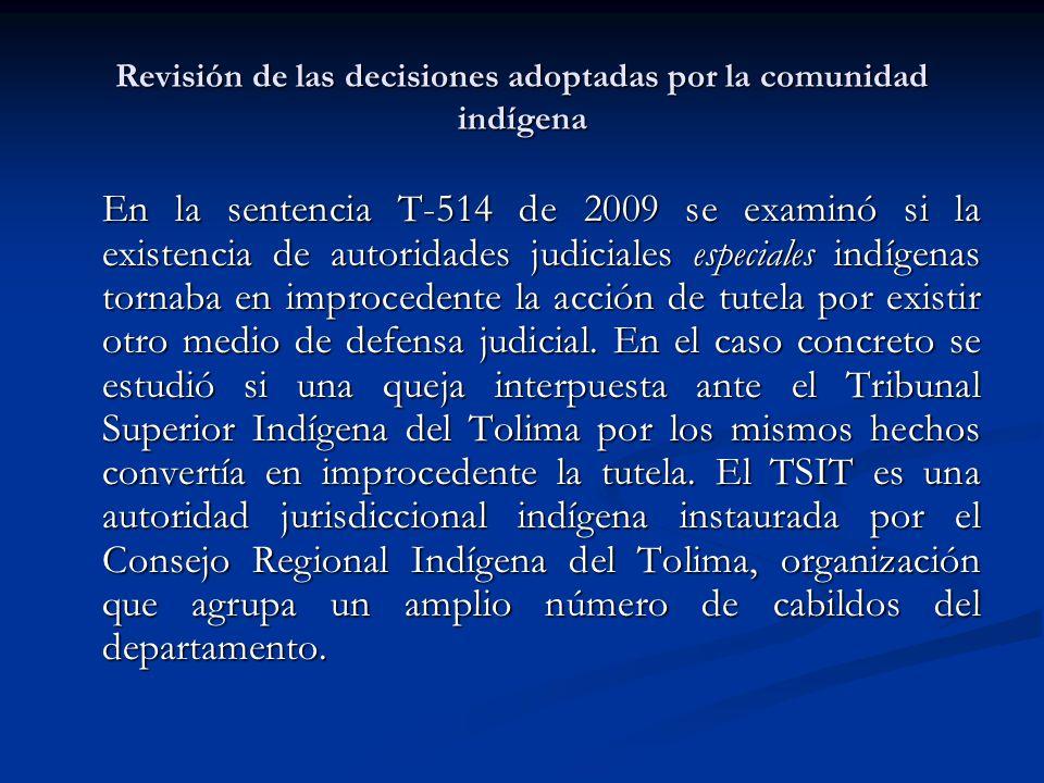 Revisión de las decisiones adoptadas por la comunidad indígena En la sentencia T-514 de 2009 se examinó si la existencia de autoridades judiciales esp