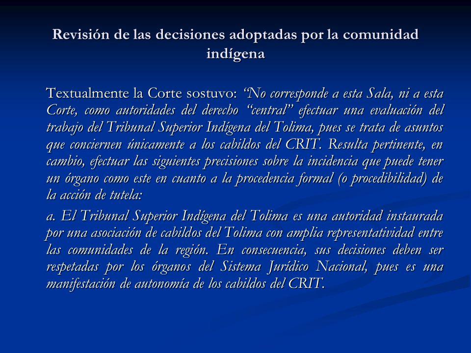Revisión de las decisiones adoptadas por la comunidad indígena Textualmente la Corte sostuvo: No corresponde a esta Sala, ni a esta Corte, como autori