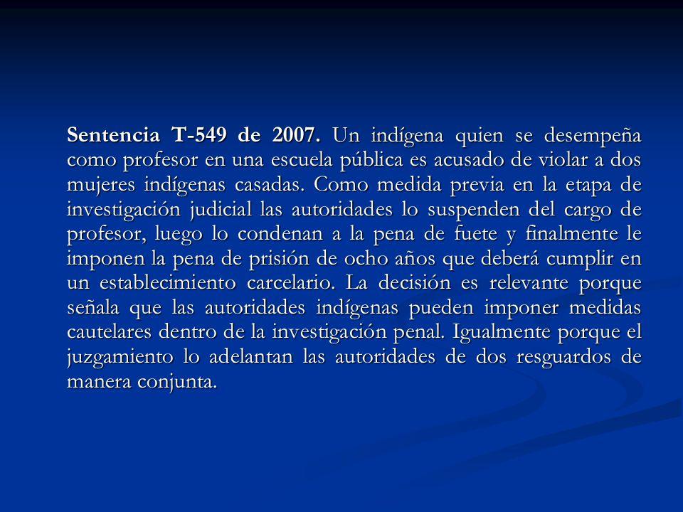 Sentencia T-549 de 2007. Un indígena quien se desempeña como profesor en una escuela pública es acusado de violar a dos mujeres indígenas casadas. Com