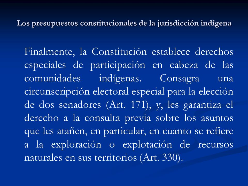 Los presupuestos constitucionales de la jurisdicción indígena Finalmente, la Constitución establece derechos especiales de participación en cabeza de