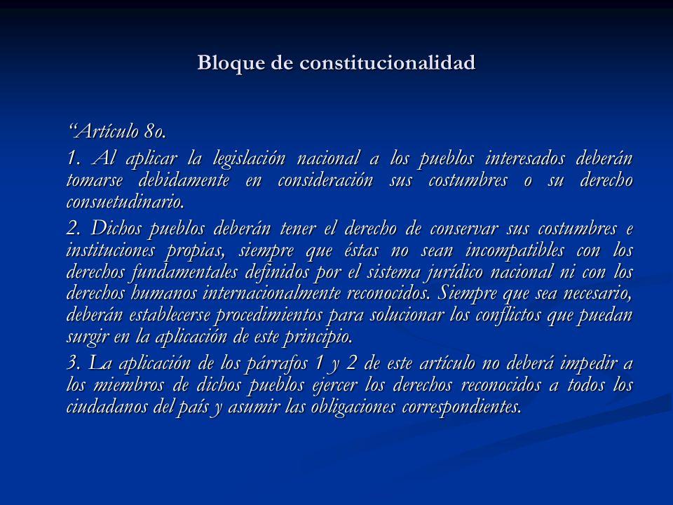 Bloque de constitucionalidad Artículo 8o. 1. Al aplicar la legislación nacional a los pueblos interesados deberán tomarse debidamente en consideración