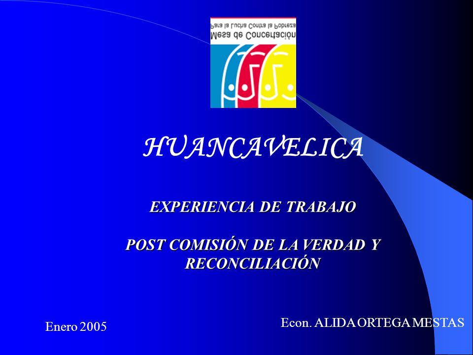 HUANCAVELICA EXPERIENCIA DE TRABAJO POST COMISIÓN DE LA VERDAD Y RECONCILIACIÓN Econ. ALIDA ORTEGA MESTAS Enero 2005