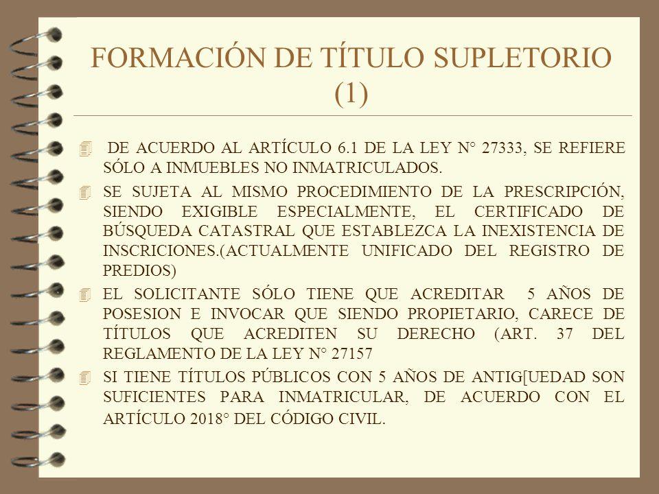 FORMACIÓN DE TÍTULO SUPLETORIO (1) 4 DE ACUERDO AL ARTÍCULO 6.1 DE LA LEY N° 27333, SE REFIERE SÓLO A INMUEBLES NO INMATRICULADOS. 4 SE SUJETA AL MISM