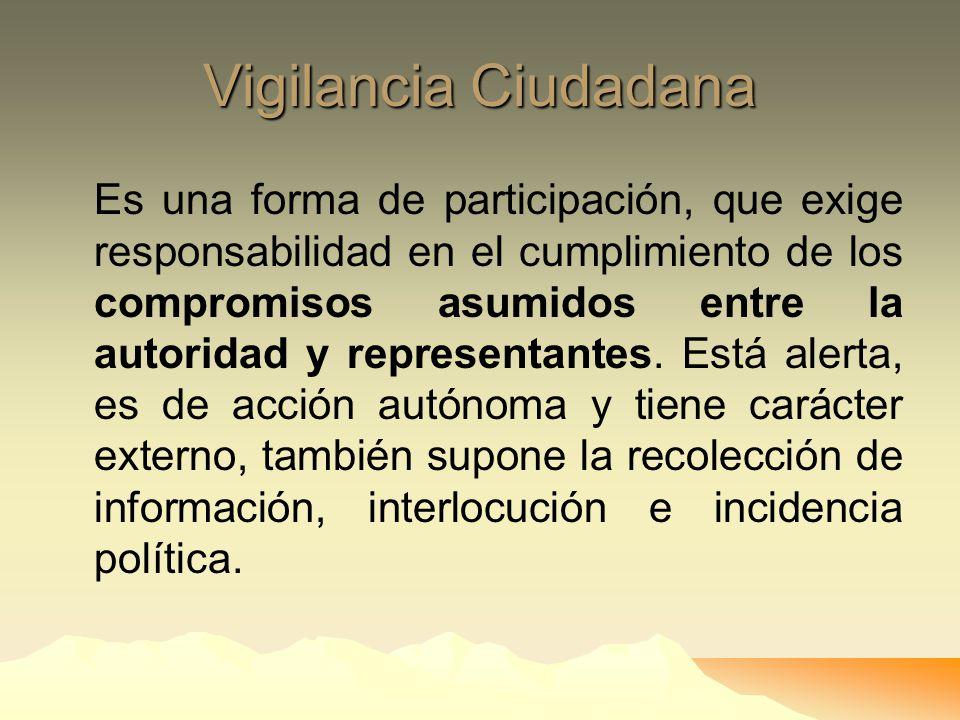 Vigilancia Ciudadana Es una forma de participación, que exige responsabilidad en el cumplimiento de los compromisos asumidos entre la autoridad y representantes.