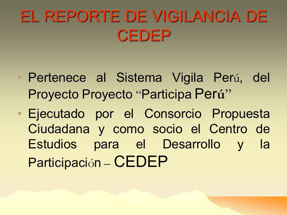 EL REPORTE DE VIGILANCIA DE CEDEP Pertenece al Sistema Vigila Per ú, del Proyecto Proyecto Participa Per ú Ejecutado por el Consorcio Propuesta Ciudadana y como socio el Centro de Estudios para el Desarrollo y la Participaci ó n – CEDEP