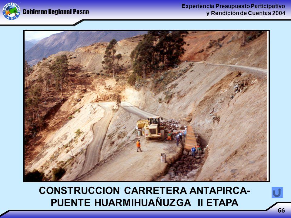 Gobierno Regional Pasco Experiencia Presupuesto Participativo y Rendición de Cuentas 2004 66 CONSTRUCCION CARRETERA ANTAPIRCA- PUENTE HUARMIHUAÑUZGA II ETAPA