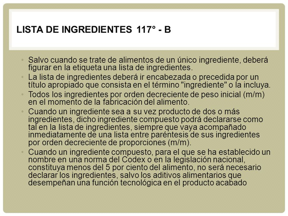 LISTA DE INGREDIENTES 117° - B Salvo cuando se trate de alimentos de un único ingrediente, deberá figurar en la etiqueta una lista de ingredientes. La