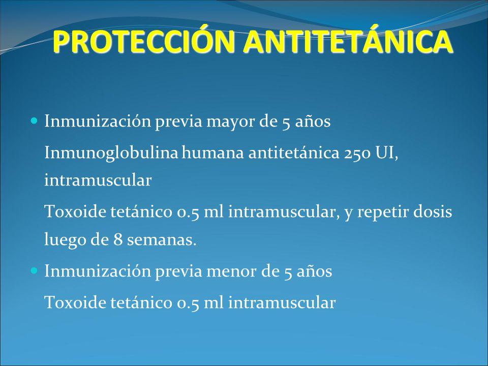 PROTECCIÓN ANTITETÁNICA Inmunización previa mayor de 5 años Inmunoglobulina humana antitetánica 250 UI, intramuscular Toxoide tetánico 0.5 ml intramus