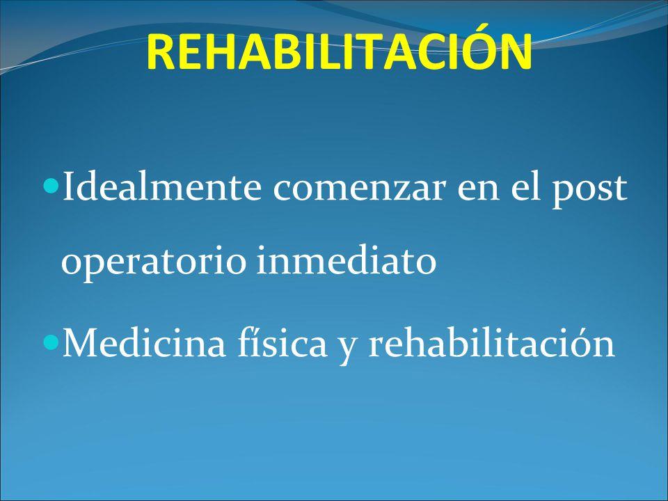 REHABILITACIÓN Idealmente comenzar en el post operatorio inmediato Medicina física y rehabilitación