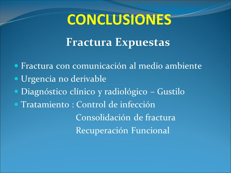 CONCLUSIONES Fractura Expuestas Fractura con comunicación al medio ambiente Urgencia no derivable Diagnóstico clínico y radiológico – Gustilo Tratamie