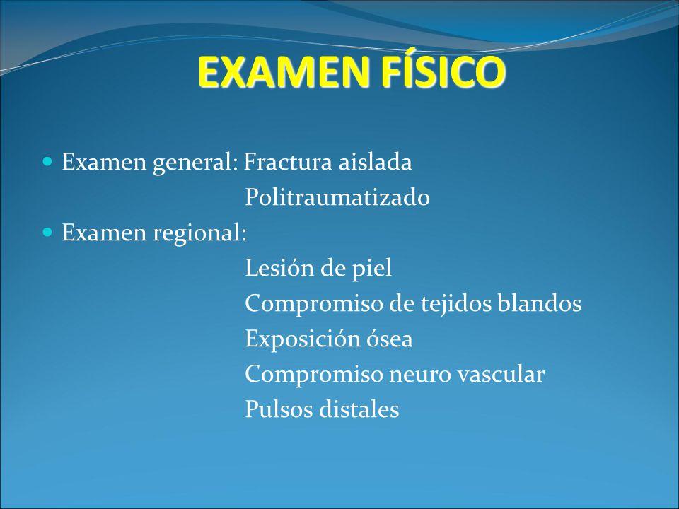 EXAMEN FÍSICO Examen general: Fractura aislada Politraumatizado Examen regional: Lesión de piel Compromiso de tejidos blandos Exposición ósea Compromi