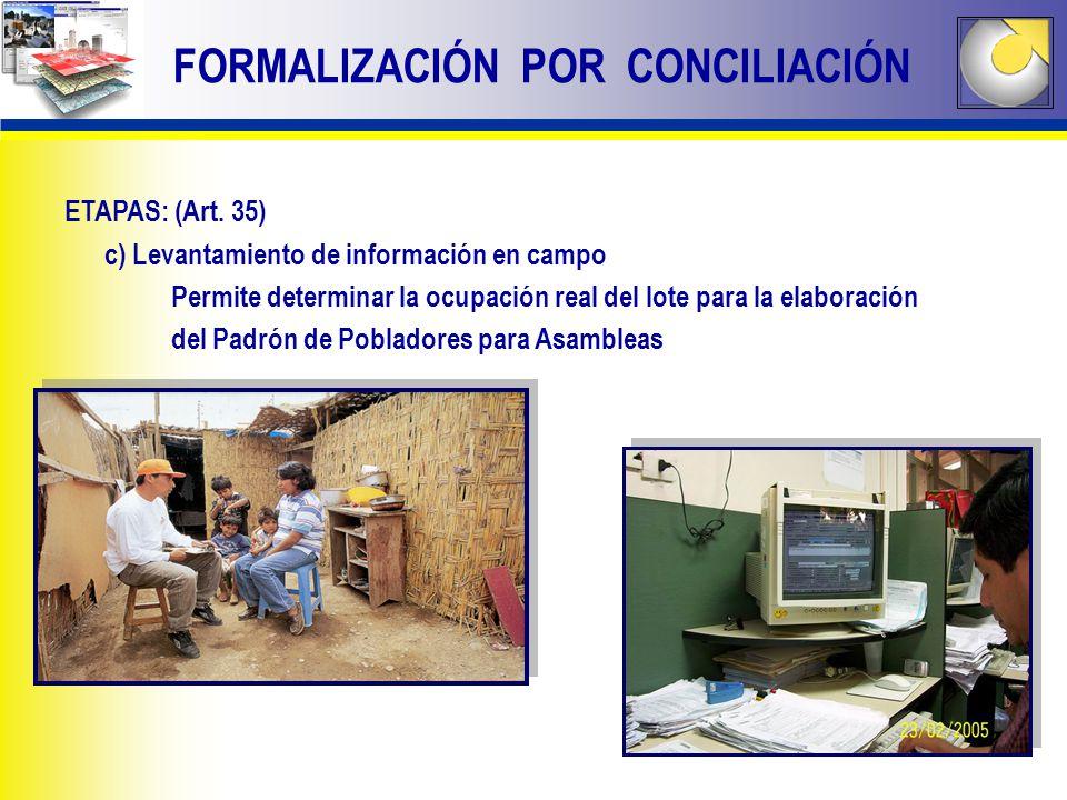 FORMALIZACIÓN POR CONCILIACIÓN ETAPAS: (Art. 35) c) Levantamiento de información en campo Permite determinar la ocupación real del lote para la elabor