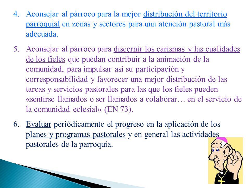 4.Aconsejar al párroco para la mejor distribución del territorio parroquial en zonas y sectores para una atención pastoral más adecuada. 5.Aconsejar a