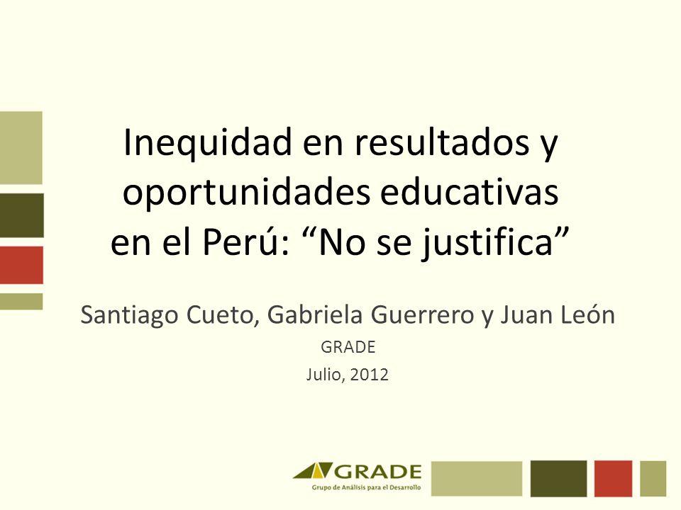 Inequidad en resultados y oportunidades educativas en el Perú: No se justifica Santiago Cueto, Gabriela Guerrero y Juan León GRADE Julio, 2012