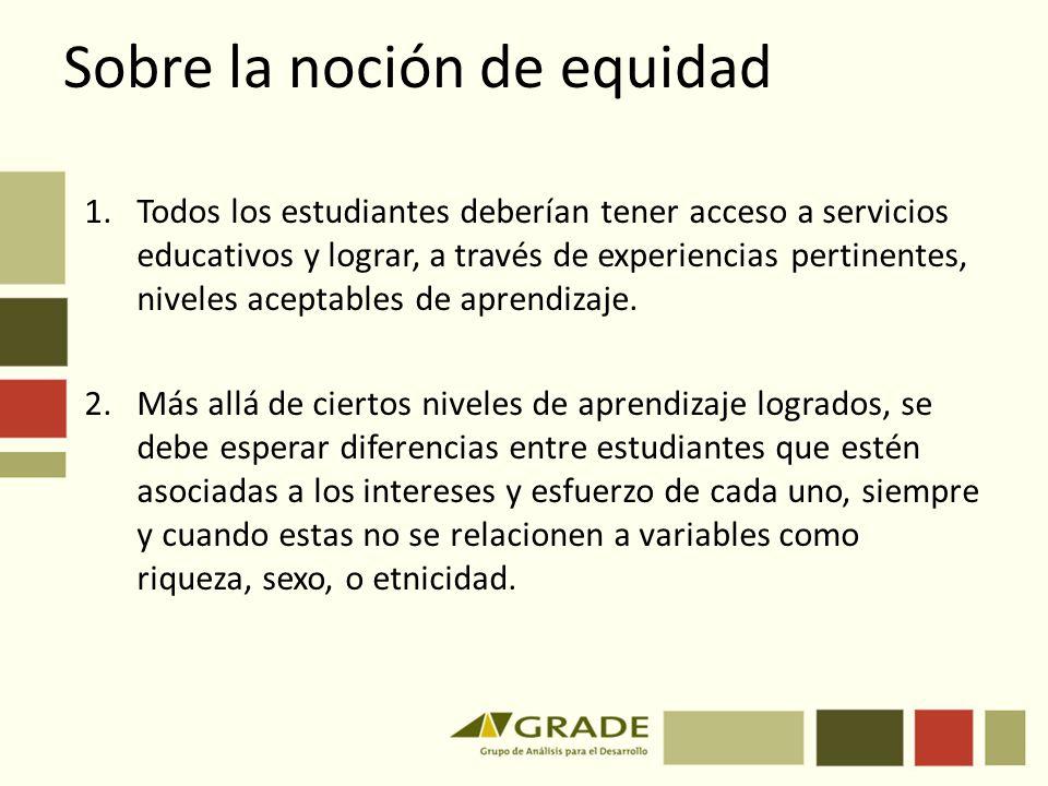 Sobre la noción de equidad 1.Todos los estudiantes deberían tener acceso a servicios educativos y lograr, a través de experiencias pertinentes, nivele