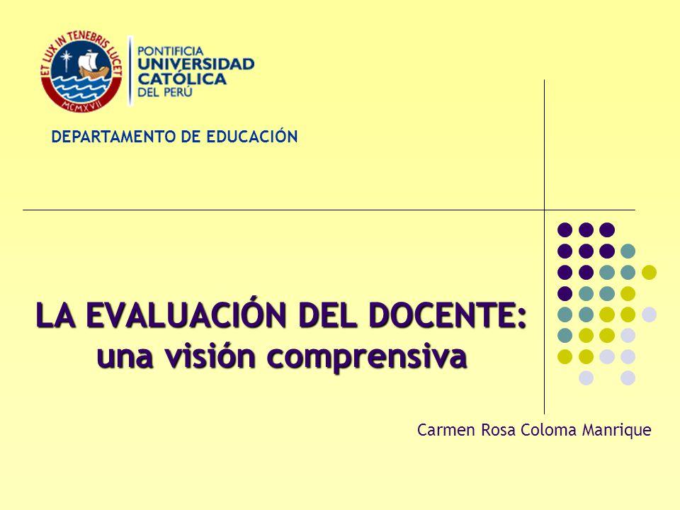 LA EVALUACIÓN DEL DOCENTE: una visión comprensiva Carmen Rosa Coloma Manrique DEPARTAMENTO DE EDUCACIÓN