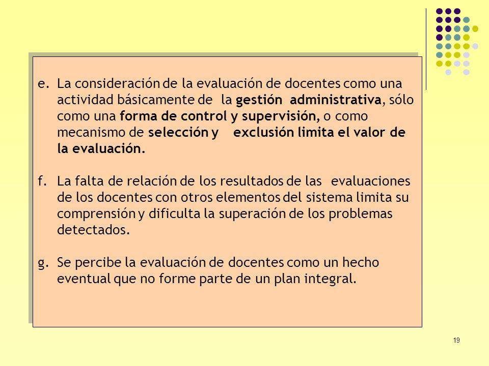 19 e.La consideración de la evaluación de docentes como una actividad básicamente de la gestión administrativa, sólo como una forma de control y super