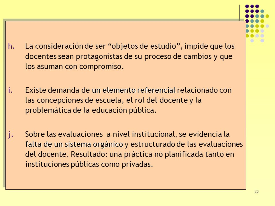 20 h.La consideración de ser objetos de estudio, impide que los docentes sean protagonistas de su proceso de cambios y que los asuman con compromiso.