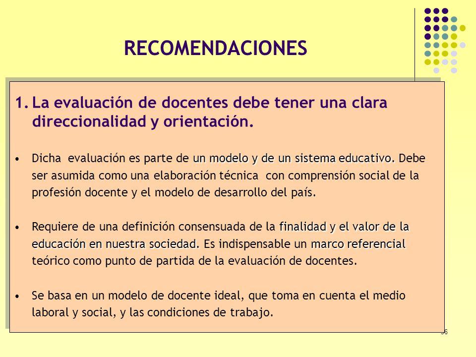 36 RECOMENDACIONES 1.La evaluación de docentes debe tener una clara direccionalidad y orientación. un modelo y de un sistema educativo.Dicha evaluació