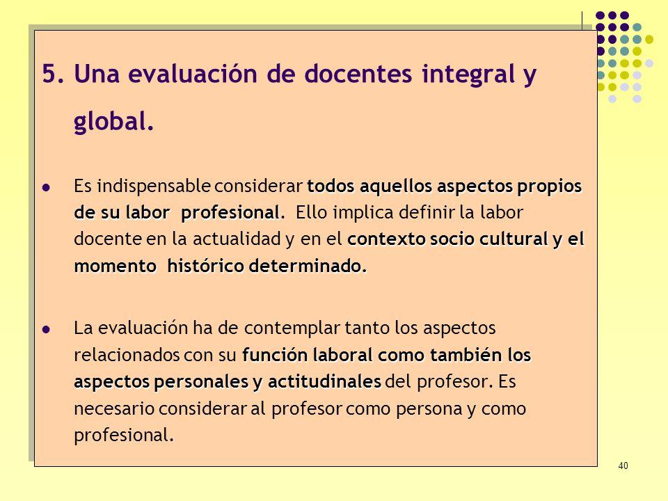 40 5.Una evaluación de docentes integral y global. todos aquellos aspectos propios de su labor profesional contexto socio cultural y el momento histór