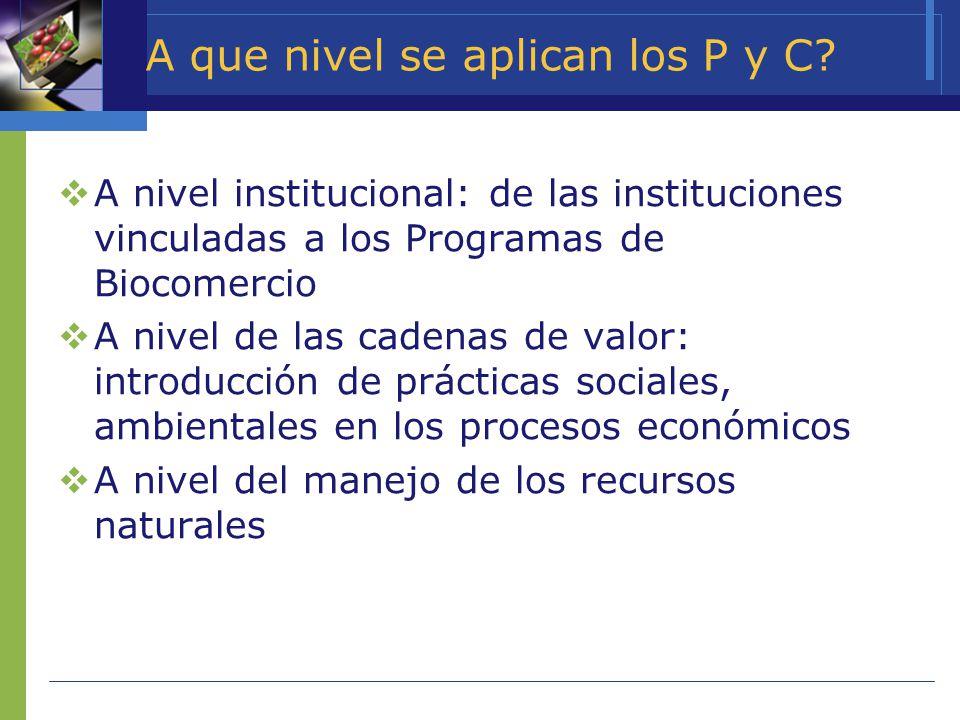 A que nivel se aplican los P y C? A nivel institucional: de las instituciones vinculadas a los Programas de Biocomercio A nivel de las cadenas de valo