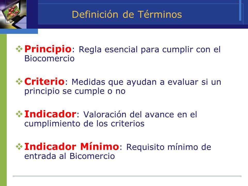 Definición de Términos Principio : Regla esencial para cumplir con el Biocomercio Criterio : Medidas que ayudan a evaluar si un principio se cumple o