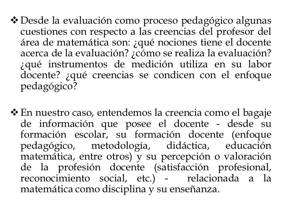 Desde la evaluación como proceso pedagógico algunas cuestiones con respecto a las creencias del profesor del área de matemática son: ¿qué nociones tie