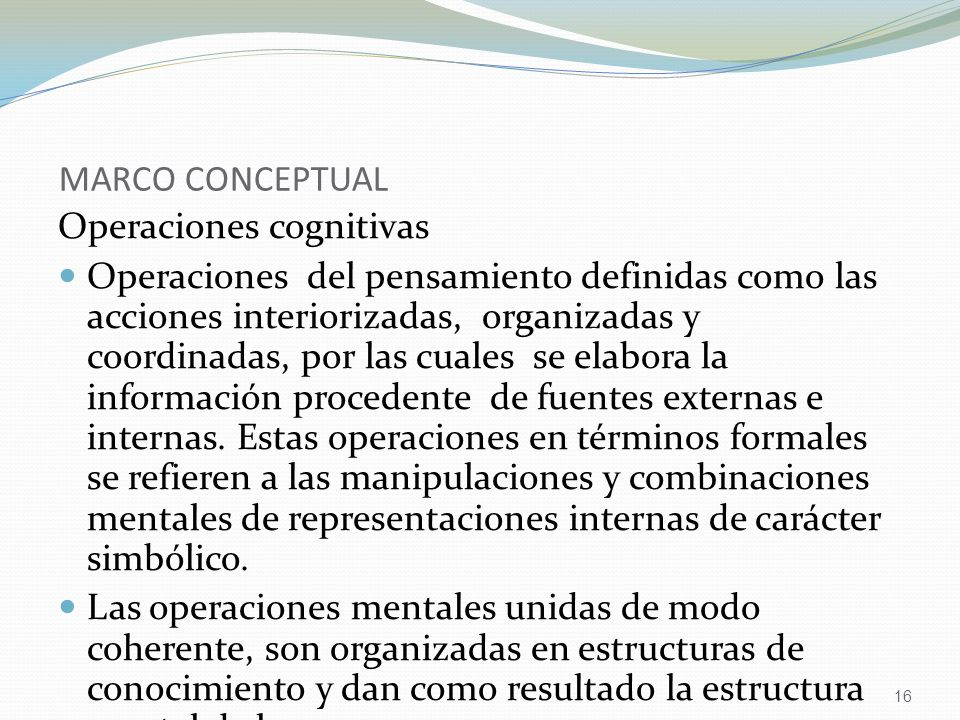 16 MARCO CONCEPTUAL Operaciones cognitivas Operaciones del pensamiento definidas como las acciones interiorizadas, organizadas y coordinadas, por las cuales se elabora la información procedente de fuentes externas e internas.