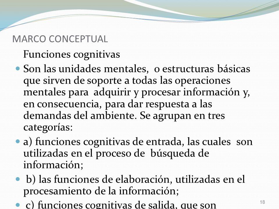 18 MARCO CONCEPTUAL Funciones cognitivas Son las unidades mentales, o estructuras básicas que sirven de soporte a todas las operaciones mentales para adquirir y procesar información y, en consecuencia, para dar respuesta a las demandas del ambiente.