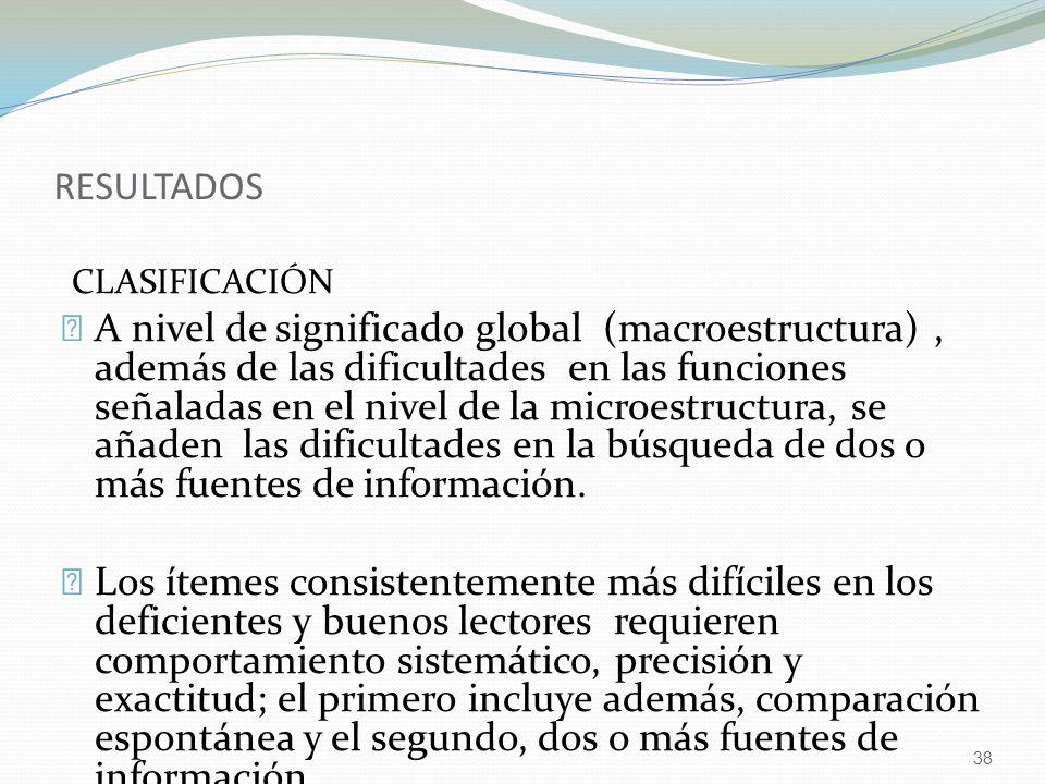 38 RESULTADOS CLASIFICACIÓN A nivel de significado global (macroestructura), además de las dificultades en las funciones señaladas en el nivel de la microestructura, se añaden las dificultades en la búsqueda de dos o más fuentes de información.