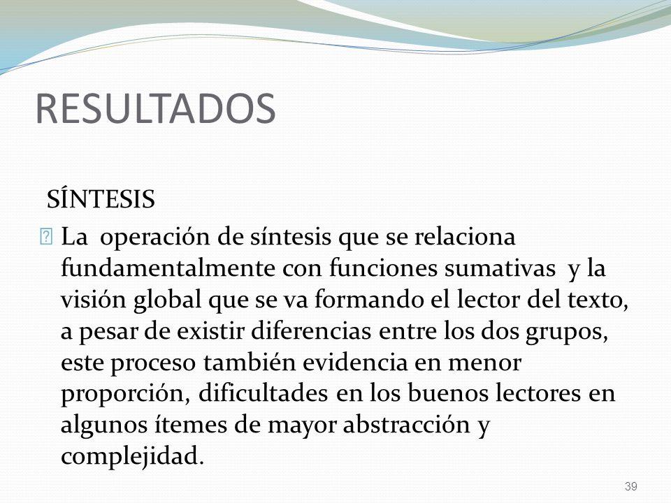 39 RESULTADOS SÍNTESIS La operación de síntesis que se relaciona fundamentalmente con funciones sumativas y la visión global que se va formando el lec