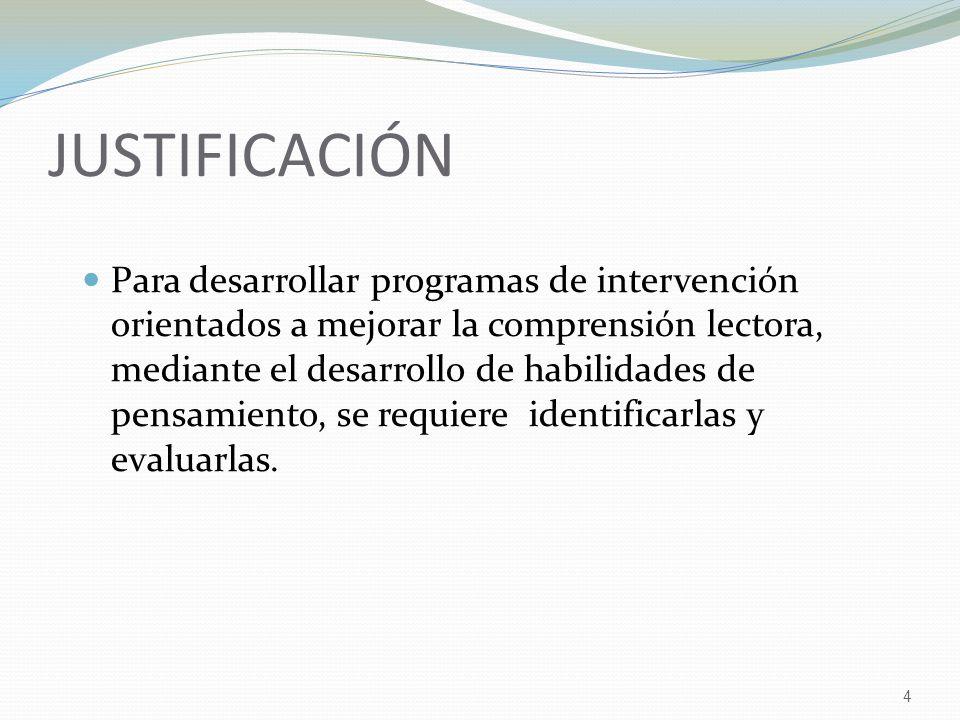 4 JUSTIFICACIÓN Para desarrollar programas de intervención orientados a mejorar la comprensión lectora, mediante el desarrollo de habilidades de pensamiento, se requiere identificarlas y evaluarlas.