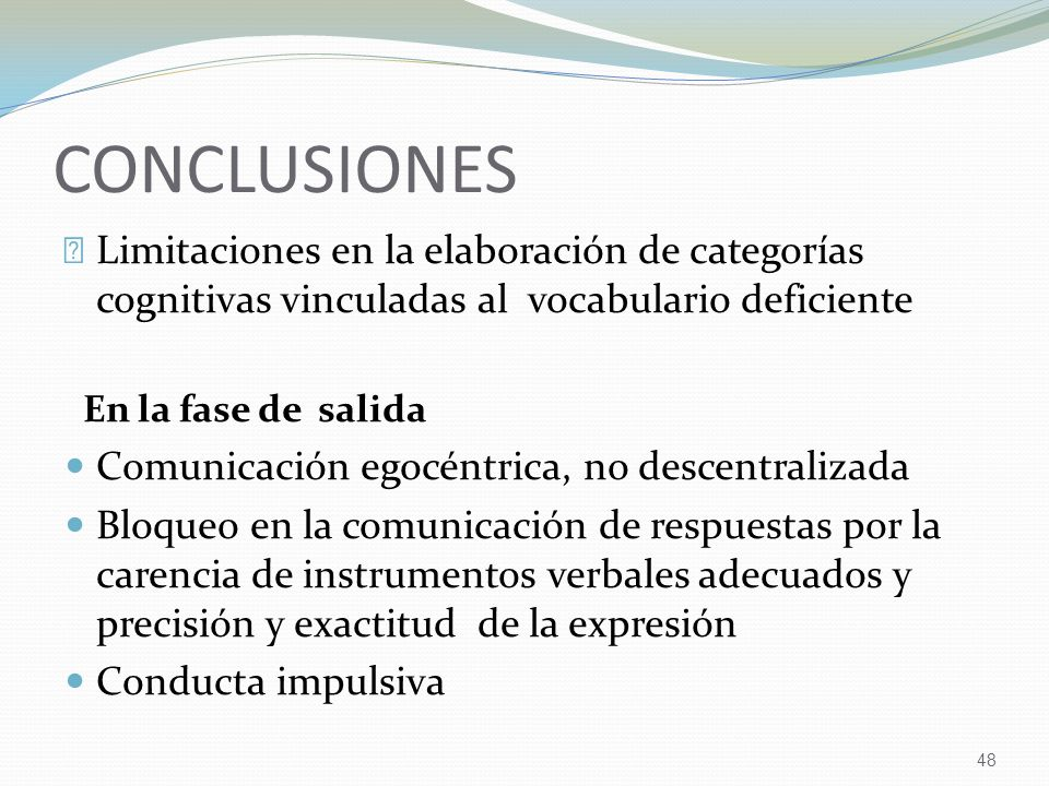 48 CONCLUSIONES Limitaciones en la elaboración de categorías cognitivas vinculadas al vocabulario deficiente En la fase de salida Comunicación egocéntrica, no descentralizada Bloqueo en la comunicación de respuestas por la carencia de instrumentos verbales adecuados y precisión y exactitud de la expresión Conducta impulsiva