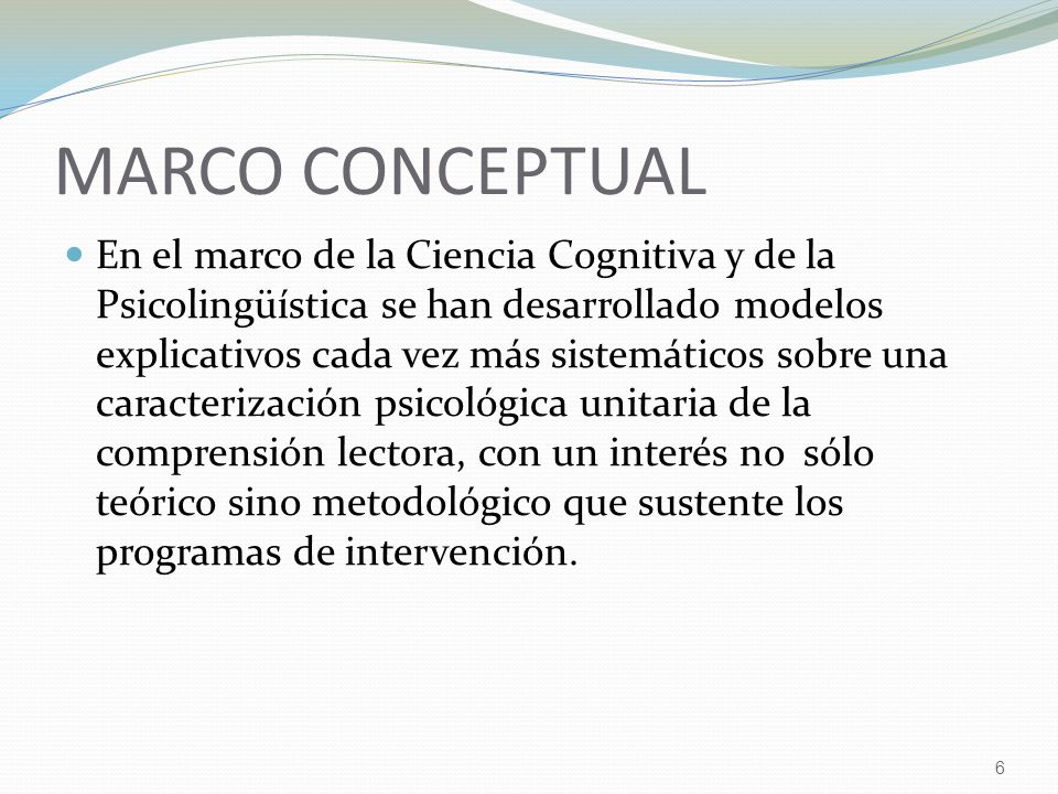 6 MARCO CONCEPTUAL En el marco de la Ciencia Cognitiva y de la Psicolingüística se han desarrollado modelos explicativos cada vez más sistemáticos sobre una caracterización psicológica unitaria de la comprensión lectora, con un interés no sólo teórico sino metodológico que sustente los programas de intervención.