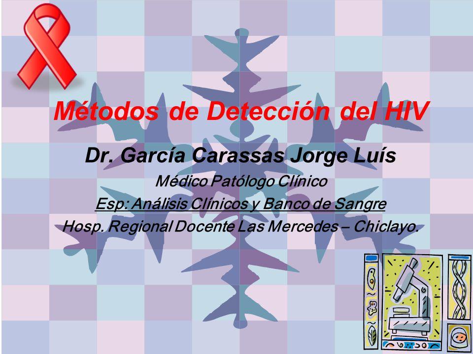 Métodos de Detección del HIV Dr. García Carassas Jorge Luís Médico Patólogo Clínico Esp: Análisis Clínicos y Banco de Sangre Hosp. Regional Docente La