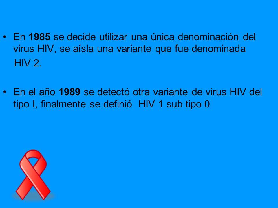 En 1985 se decide utilizar una única denominación del virus HIV, se aísla una variante que fue denominada HIV 2. En el año 1989 se detectó otra varian