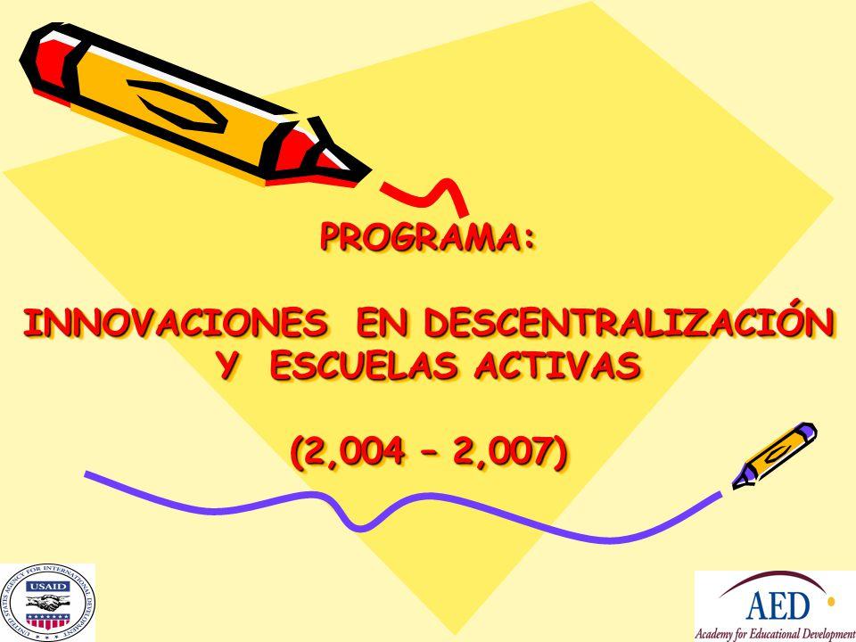 PROGRAMA: INNOVACIONES EN DESCENTRALIZACIÓN Y ESCUELAS ACTIVAS (2,004 – 2,007)