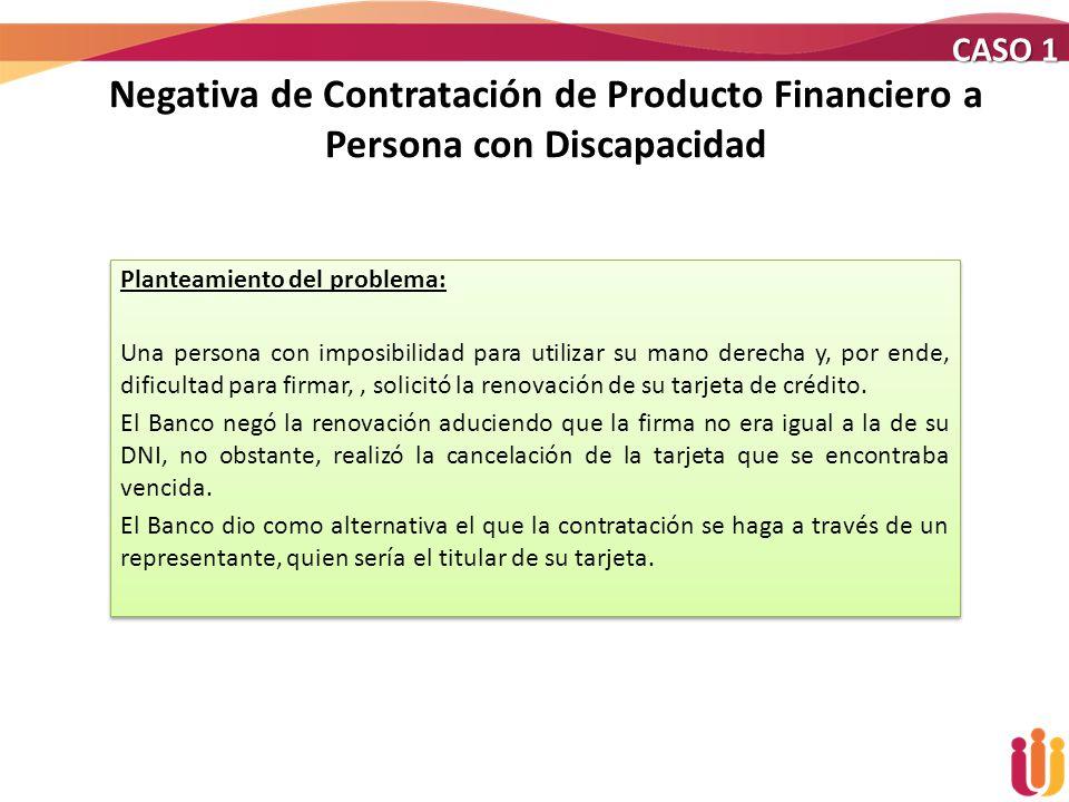 Negativa de Contratación de Producto Financiero a Persona con Discapacidad CASO 1 Planteamiento del problema: Una persona con imposibilidad para utili