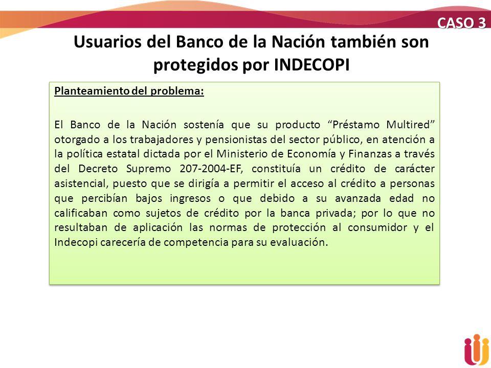 Usuarios del Banco de la Nación también son protegidos por INDECOPI Planteamiento del problema: El Banco de la Nación sostenía que su producto Préstam