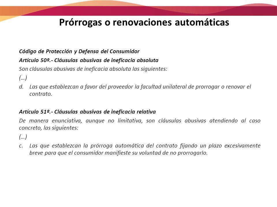 Prórrogas o renovaciones automáticas Código de Protección y Defensa del Consumidor Artículo 50º.- Cláusulas abusivas de ineficacia absoluta Son cláusu