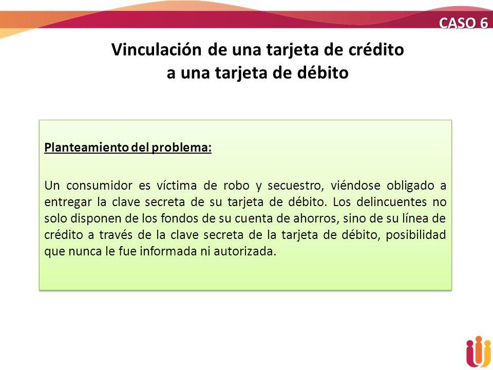 Vinculación de una tarjeta de crédito a una tarjeta de débito Planteamiento del problema: Un consumidor es víctima de robo y secuestro, viéndose oblig