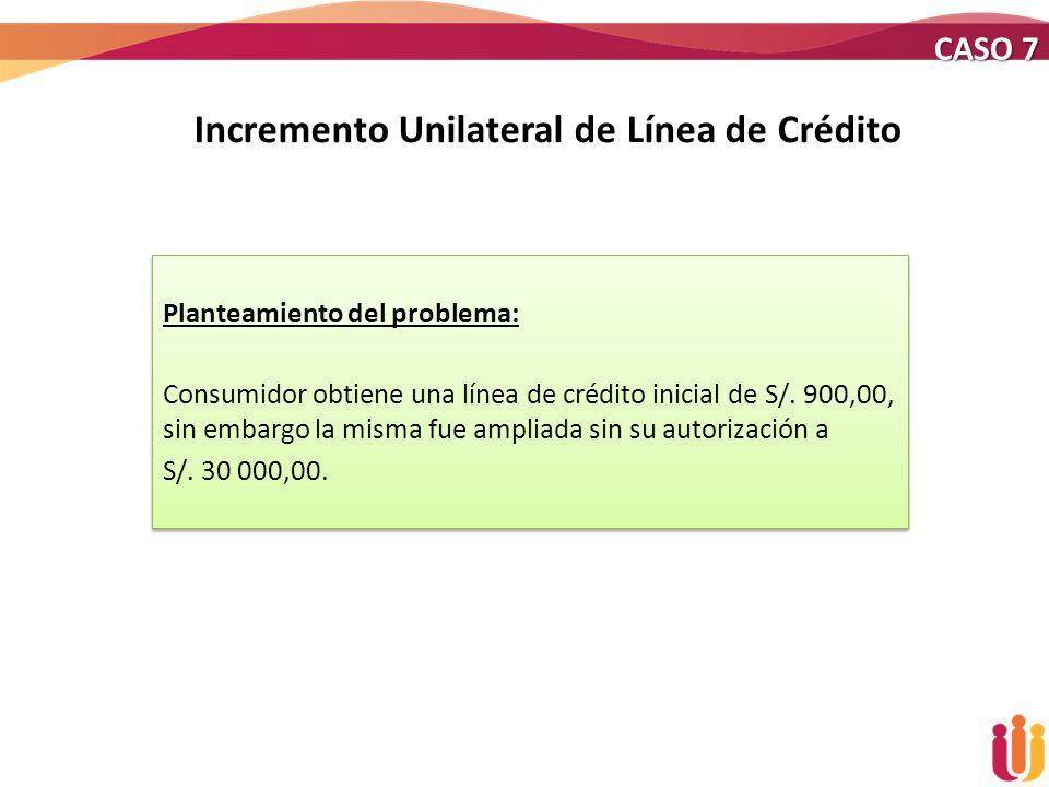 Incremento Unilateral de Línea de Crédito Planteamiento del problema: Consumidor obtiene una línea de crédito inicial de S/. 900,00, sin embargo la mi