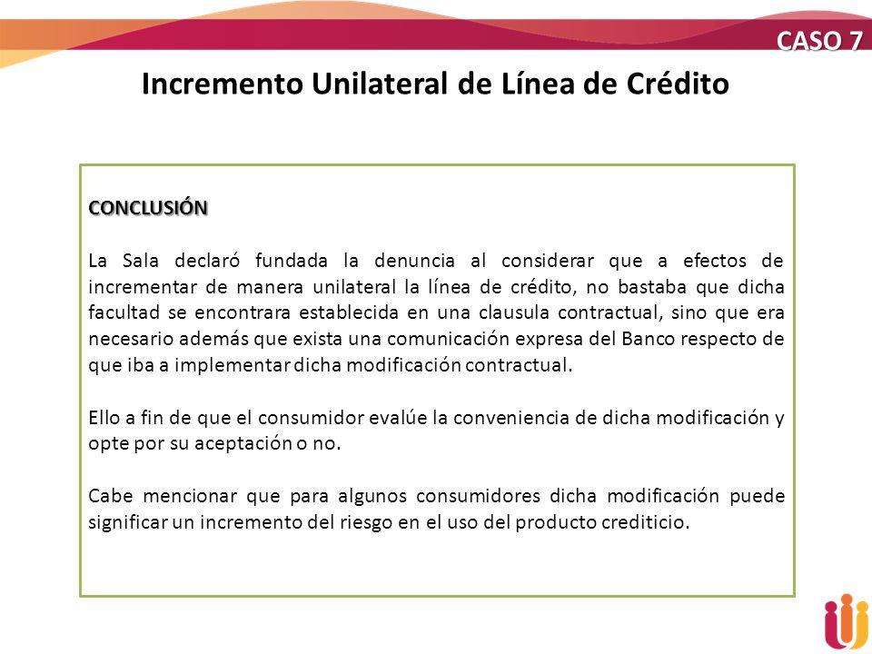 Incremento Unilateral de Línea de Crédito CASO 7 CONCLUSIÓN La Sala declaró fundada la denuncia al considerar que a efectos de incrementar de manera u