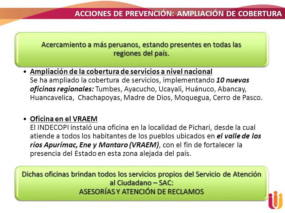 ACCIONES DE PREVENCIÓN: AMPLIACIÓN DE COBERTURA Acercamiento a más peruanos, estando presentes en todas las regiones del país. Ampliación de la cobert