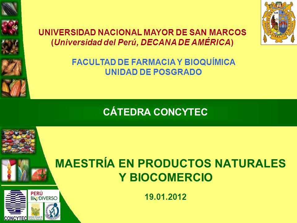 MAESTRÍA EN PRODUCTOS NATURALES Y BIOCOMERCIO CÁTEDRA CONCYTEC FACULTAD DE FARMACIA Y BIOQUÍMICA UNIDAD DE POSGRADO UNIVERSIDAD NACIONAL MAYOR DE SAN MARCOS (Universidad del Perú, DECANA DE AMÉRICA) 19.01.2012