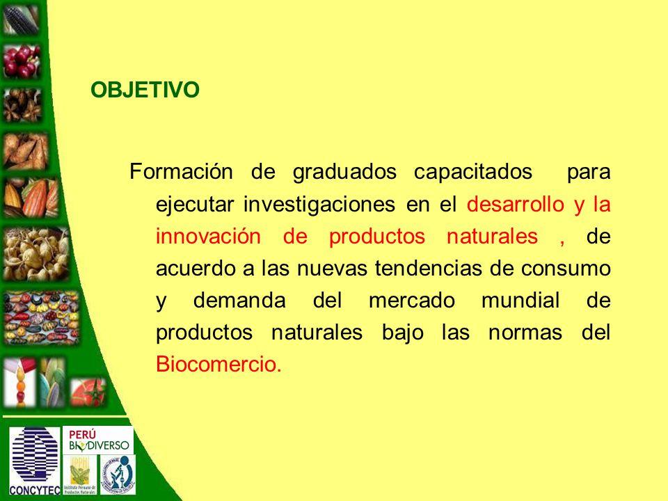 OBJETIVO Formación de graduados capacitados para ejecutar investigaciones en el desarrollo y la innovación de productos naturales, de acuerdo a las nuevas tendencias de consumo y demanda del mercado mundial de productos naturales bajo las normas del Biocomercio.