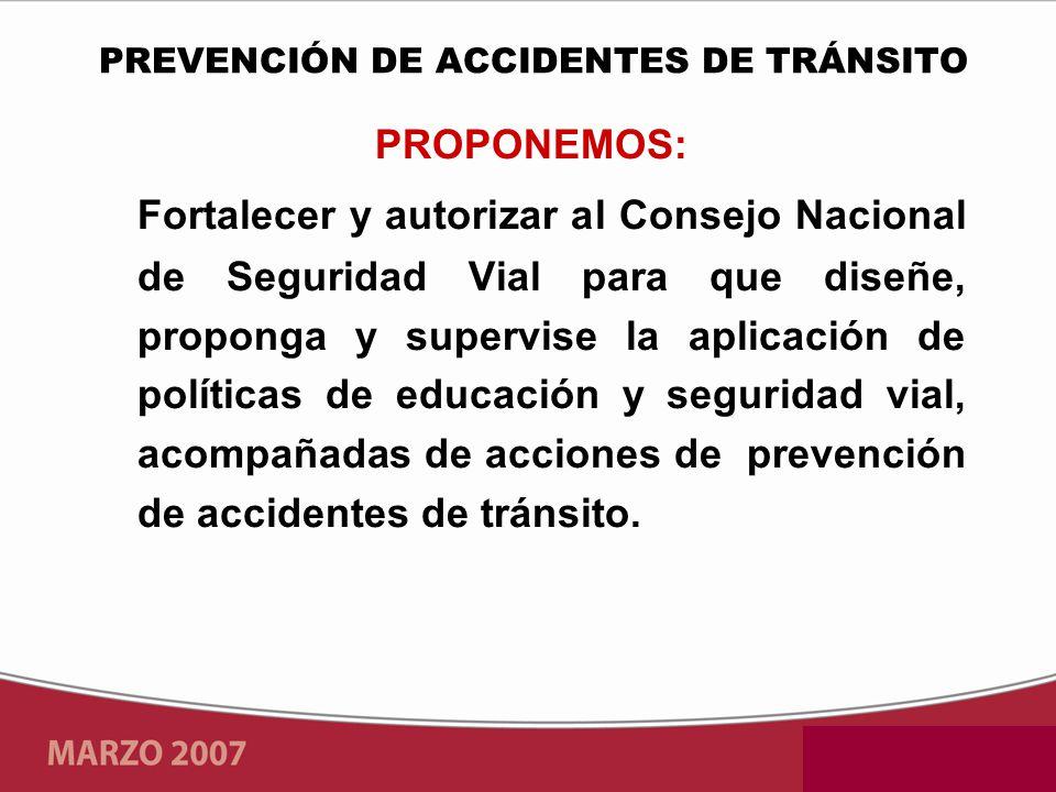 PROPONEMOS: Fortalecer y autorizar al Consejo Nacional de Seguridad Vial para que diseñe, proponga y supervise la aplicación de políticas de educación y seguridad vial, acompañadas de acciones de prevención de accidentes de tránsito.