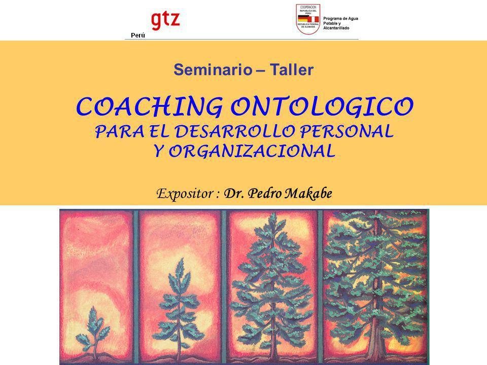 Seminario – Taller COACHING ONTOLOGICO PARA EL DESARROLLO PERSONAL Y ORGANIZACIONAL Expositor : Dr. Pedro Makabe
