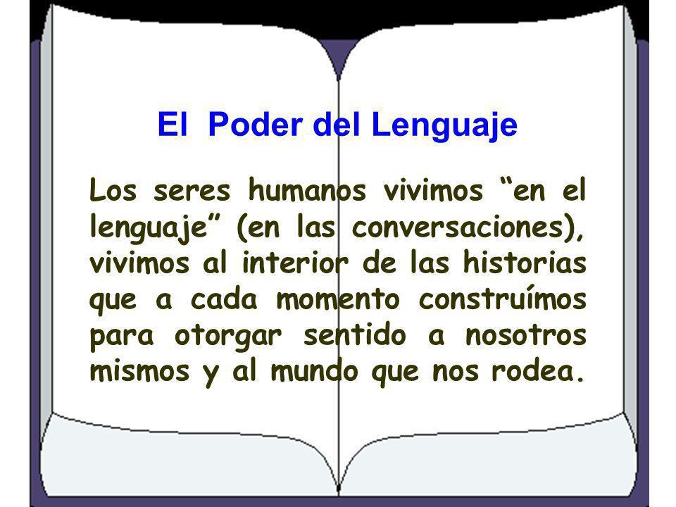 El Poder del Lenguaje Los seres humanos vivimos en el lenguaje (en las conversaciones), vivimos al interior de las historias que a cada momento constr